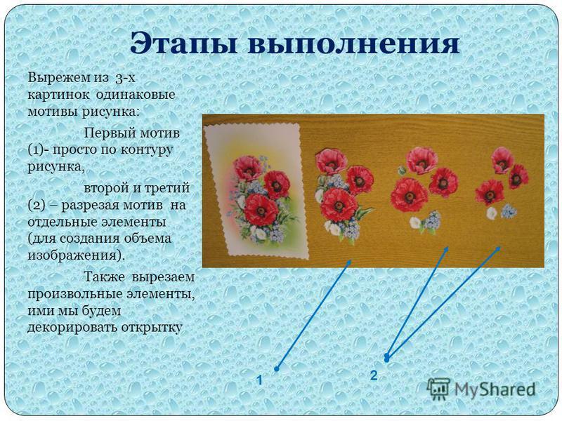 Этапы выполнения Вырежем из 3-х картинок одинаковые мотивы рисунка: Первый мотив (1)- просто по контуру рисунка, второй и третий (2) – разрезая мотив на отдельные элементы (для создания объема изображения). Также вырезаем произвольные элементы, ими м