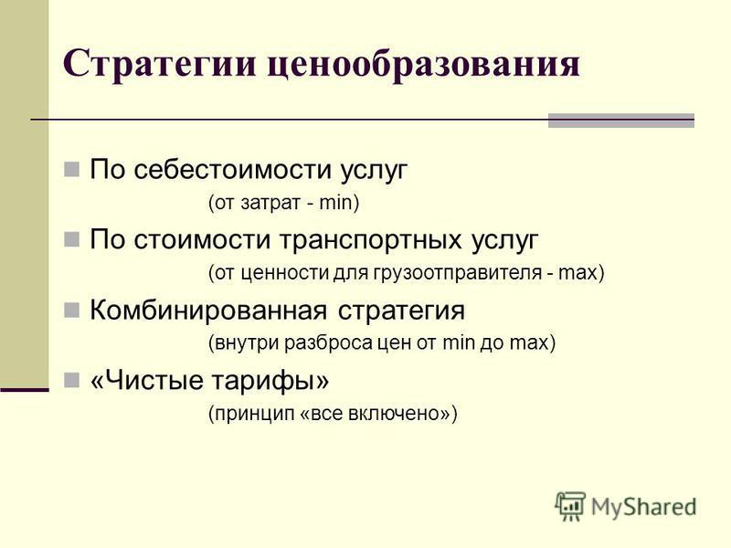 Стратегии ценообразования По себестоимости услуг (от затрат - min) По стоимости транспортных услуг (от ценности для грузоотправителя - max) Комбинированная стратегия (внутри разброса цен от min до max) «Чистые тарифы» (принцип «все включено»)