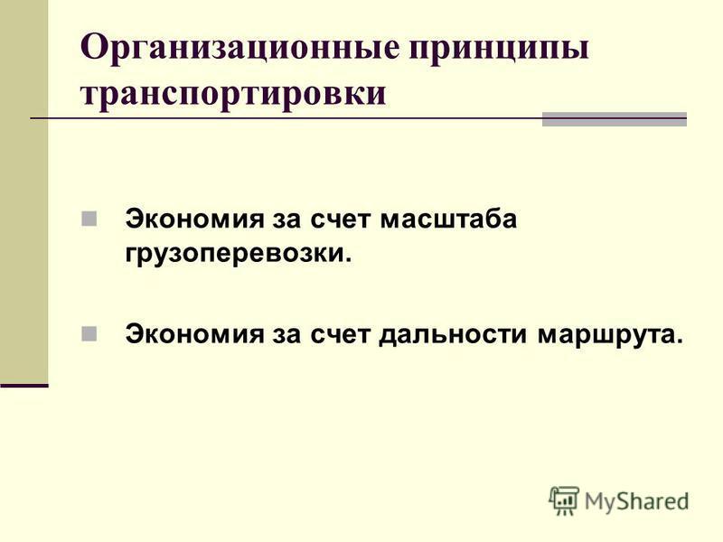 Организационные принципы транспортировки Экономия за счет масштаба грузоперевозки. Экономия за счет дальности маршрута.