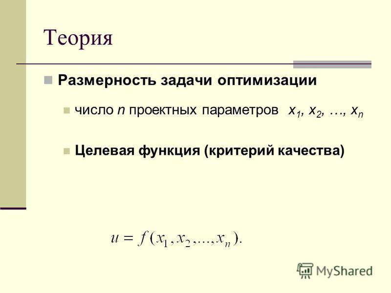 Теория Размерность задачи оптимизации число n проектных параметров x 1, x 2, …, x n Целевая функция (критерий качества)