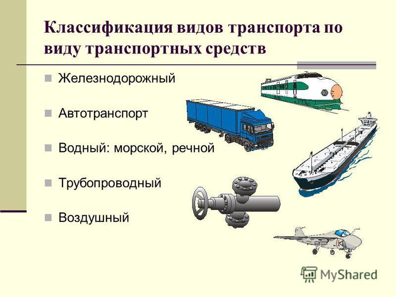 Классификация видов транспорта по виду транспортных средств Железнодорожный Автотранспорт Водный: морской, речной Трубопроводный Воздушный