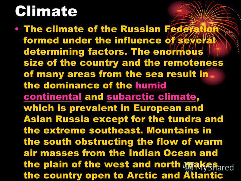 Climate The climate of the Russian Federation formed under the influence of several determining factors. The enormous size of the country and the remoteness of many areas from the sea result in the dominance of the humid continental and subarctic cli