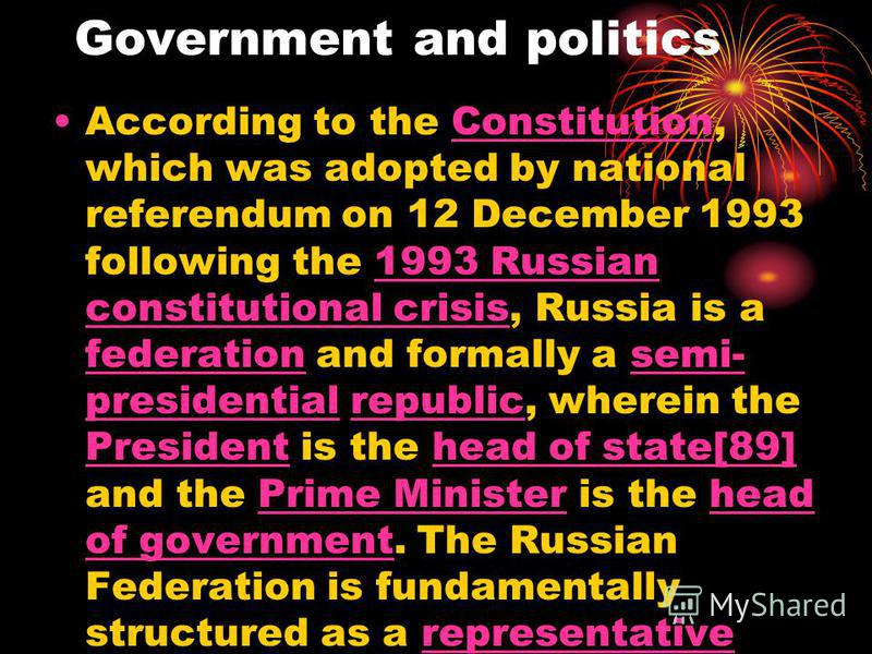 Government and politics According to the Constitution, which was adopted by national referendum on 12 December 1993 following the 1993 Russian constitutional crisis, Russia is a federation and formally a semi- presidential republic, wherein the Presi