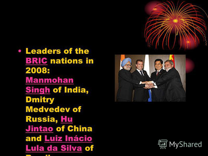 Leaders of the BRIC nations in 2008: Manmohan Singh of India, Dmitry Medvedev of Russia, Hu Jintao of China and Luiz Inácio Lula da Silva of Brazil. BRIC Manmohan SinghHu JintaoLuiz Inácio Lula da Silva