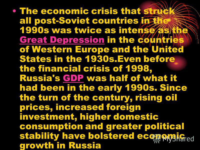 The economic crisis that struck all post-Soviet countries in the 1990s was twice as intense as the Great Depression in the countries of Western Europe and the United States in the 1930s.Even before the financial crisis of 1998, Russia's GDP was half