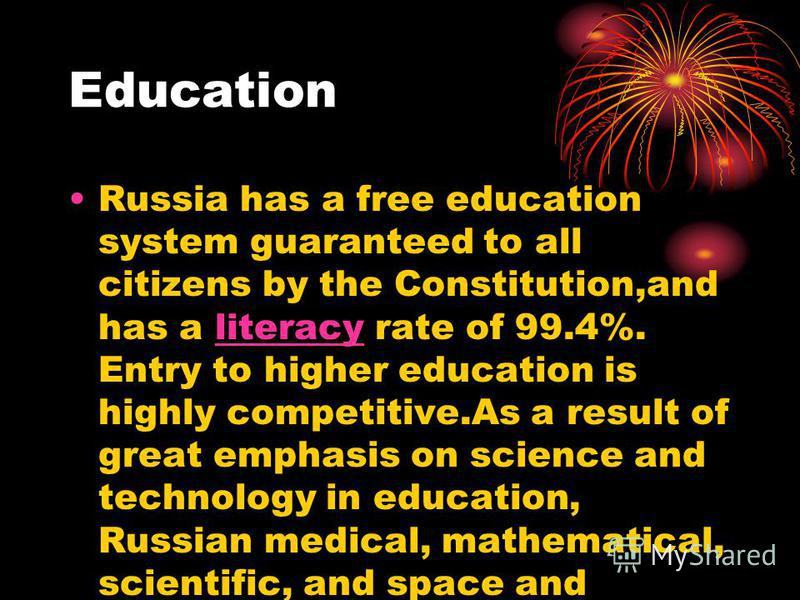 Education Russia has a free education system guaranteed to all citizens by the Constitution,and has a literacy rate of 99.4%. Entry to higher education is highly competitive.As a result of great emphasis on science and technology in education, Russia
