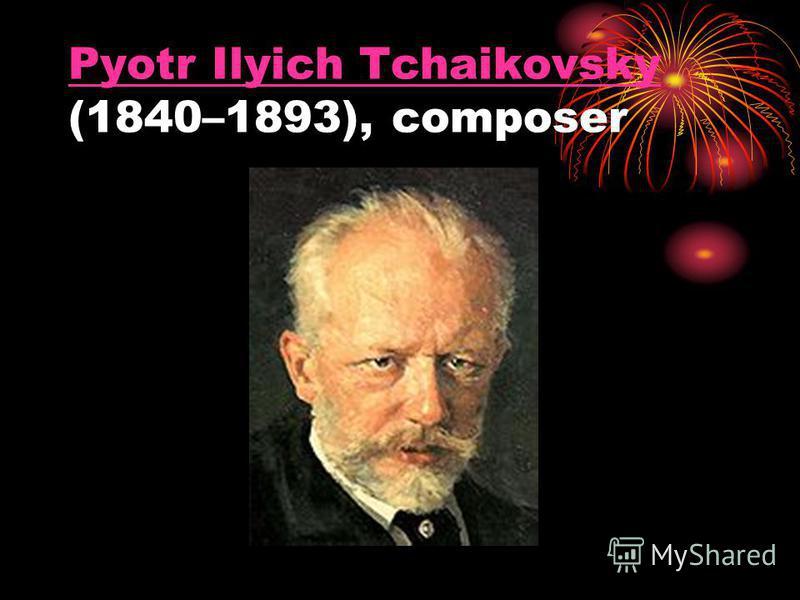 Pyotr Ilyich Tchaikovsky Pyotr Ilyich Tchaikovsky (1840–1893), composer