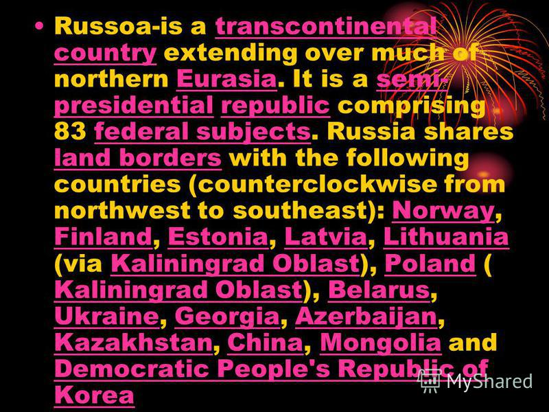 Russoa-is a transcontinental country extending over much of northern Eurasia. It is a semi- presidential republic comprising 83 federal subjects. Russia shares land borders with the following countries (counterclockwise from northwest to southeast):