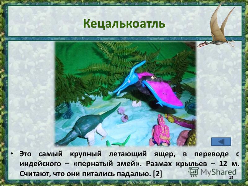 Кецалькоатль Это самый крупный летающий ящер, в переводе с индейского – «пернатый змей». Размах крыльев – 12 м. Считают, что они питались падалью. [2] 15