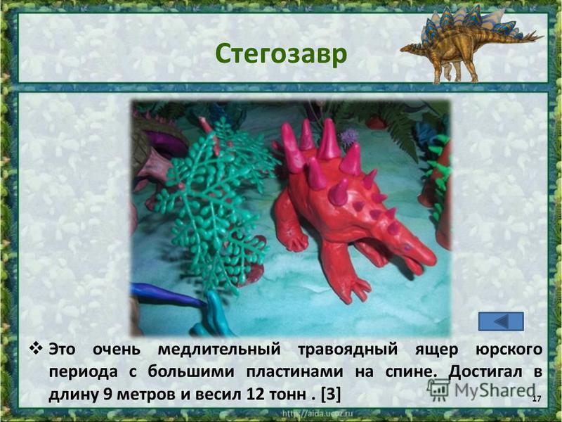 Стегозавр Это очень медлительный травоядный ящер юрского периода с большими пластинами на спине. Достигал в длину 9 метров и весил 12 тонн. [3] 17