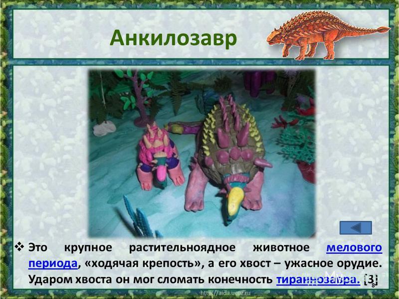 Анкилозавр Это крупное растительноядное животное мелового периода, «ходячая крепость», а его хвост – ужасное орудие. Ударом хвоста он мог сломать конечность тираннозавра. [3]мелового периода тираннозавра. 8