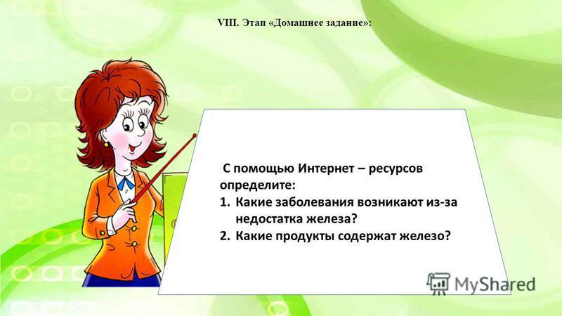 VIII. Этап «Домашнее задание»: С помощью Интернет – ресурсов определите: 1. Какие заболевания возникают из-за недостатка железа? 2. Какие продукты содержат железо?