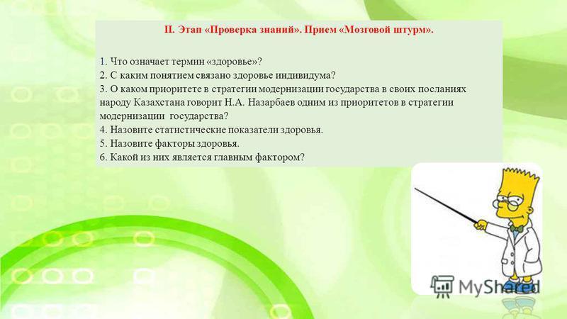 II. Этап «Проверка знаний». Прием «Мозговой штурм». 1. Что означает термин «здоровье»? 2. С каким понятием связано здоровье индивидуума? 3. О каком приоритете в стратегии модернизации государства в своих посланиях народу Казахстана говорит Н.А. Назар