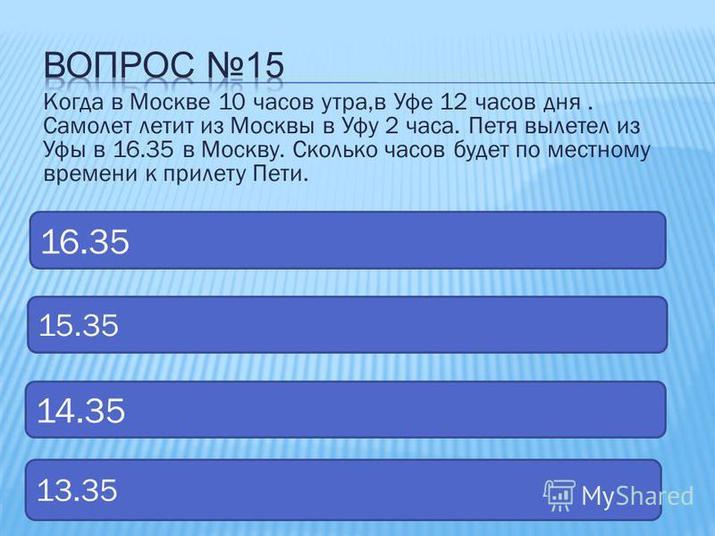 Когда в Москве 10 часов утра,в Уфе 12 часов дня. Самолет летит из Москвы в Уфу 2 часа. Петя вылетел из Уфы в 16.35 в Москву. Сколько часов будет по местному времени к прилету Пети. 15.35 16.35 14.35 13.35