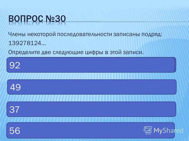 Члены некоторой последовательности записаны подряд: 139278124… Определите две следующие цифры в этой записи. 49 92 37 56 92