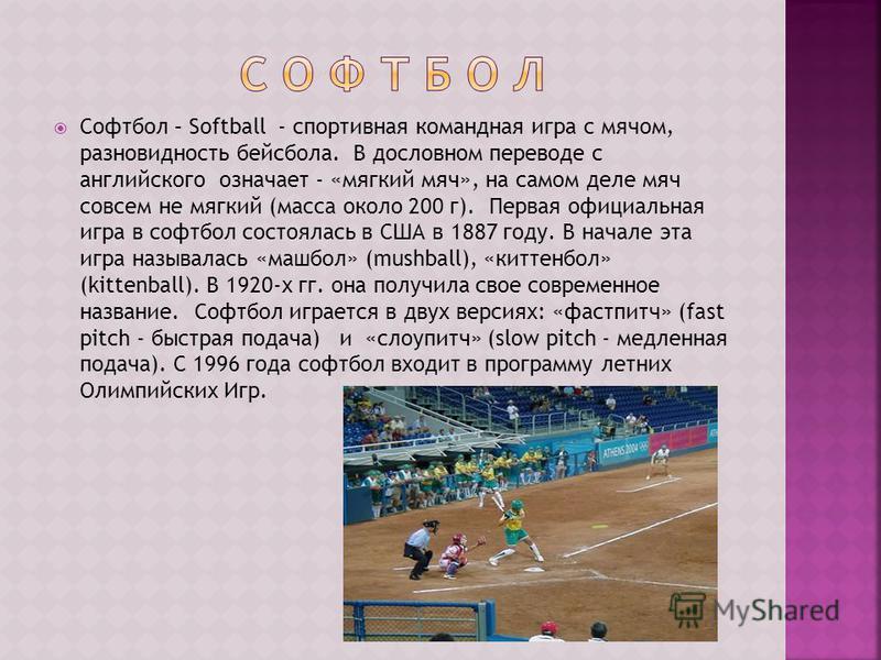 Софтбол – Softball - спортивная командная игра с мячом, разновидность бейсбола. В дословном переводе с английского означает - «мягкий мяч», на самом деле мяч совсем не мягкий (масса около 200 г). Первая официальная игра в софтбол состоялась в США в 1
