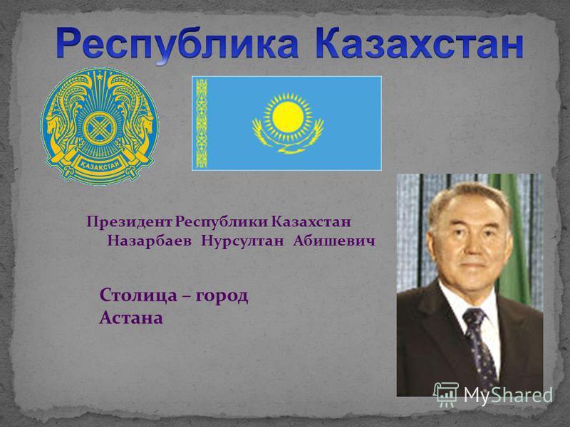 Президент Республики Казахстан Назарбаев Нурсултан Абишевич Столица – город Астана