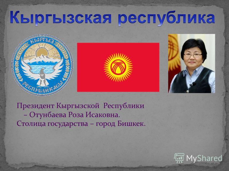 Президент Кыргызской Республики – Отунбаева Роза Исаковна. Столица государства – город Бишкек.