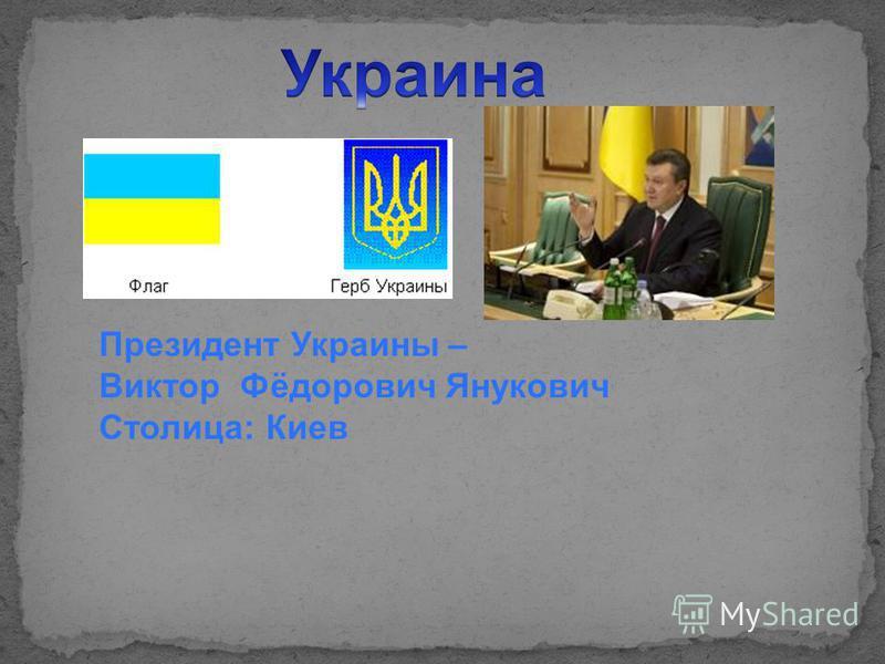 Президент Украины – Виктор Фёдорович Янукович Столица: Киев