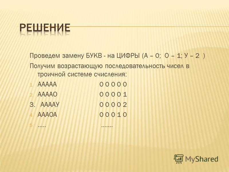 Проведем замену БУКВ - на ЦИФРЫ (А – 0; О – 1; У – 2 ) Получим возрастающую последовательность чисел в троичной системе счисления: 1. ААААА0 0 0 0 0 2. ААААО0 0 0 0 1 3. ААААУ0 0 0 0 2 4. АААОА0 0 0 1 0 5.............