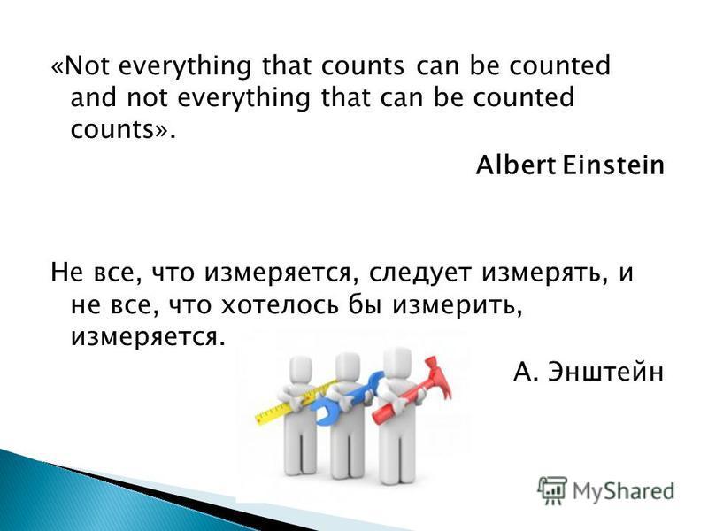 «Not everything that counts can be counted and not everything that can be counted counts». Albert Einstein Не все, что измеряется, следует измерять, и не все, что хотелось бы измерить, измеряется. А. Энштейн