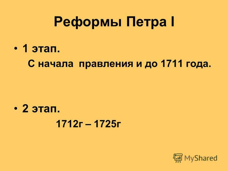 Реформы Петра I 1 этап. С начала правления и до 1711 года. 2 этап. 1712 г – 1725 г