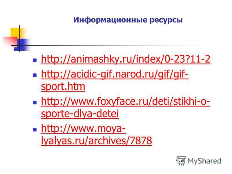 Информационные ресурсы http://animashky.ru/index/0-23?11-2 http://acidic-gif.narod.ru/gif/gif- sport.htm http://acidic-gif.narod.ru/gif/gif- sport.htm http://www.foxyface.ru/deti/stikhi-o- sporte-dlya-detei http://www.foxyface.ru/deti/stikhi-o- sport