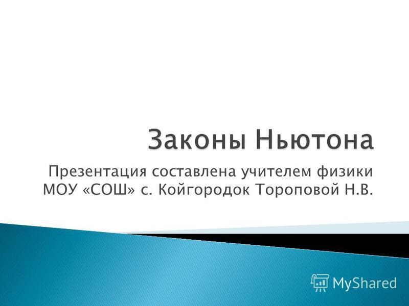 Презентация составлена учителем физики МОУ «СОШ» с. Койгородок Тороповой Н.В.