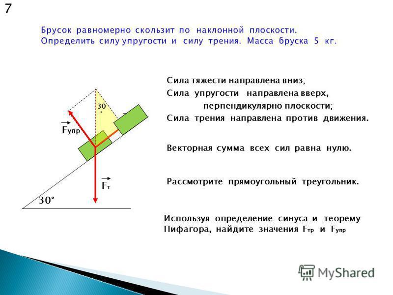 FтFт F упр F тр 30° Сила тяжести направлена вниз; Сила упругости направлена вверх, перпендикулярно плоскости; Сила трения направлена против движения. Рассмотрите прямоугольный треугольник. 7 30 ° Векторная сумма всех сил равна нулю. Используя определ