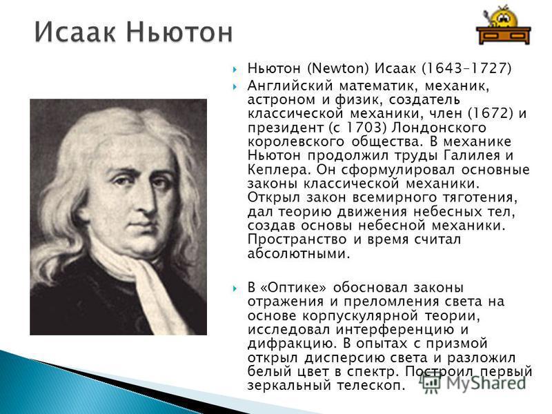 Ньютон (Newton) Исаак (1643–1727) Английский математик, механик, астроном и физик, создатель классической механики, член (1672) и президент (с 1703) Лондонского королевского общества. В механике Ньютон продолжил труды Галилея и Кеплера. Он сформулиро