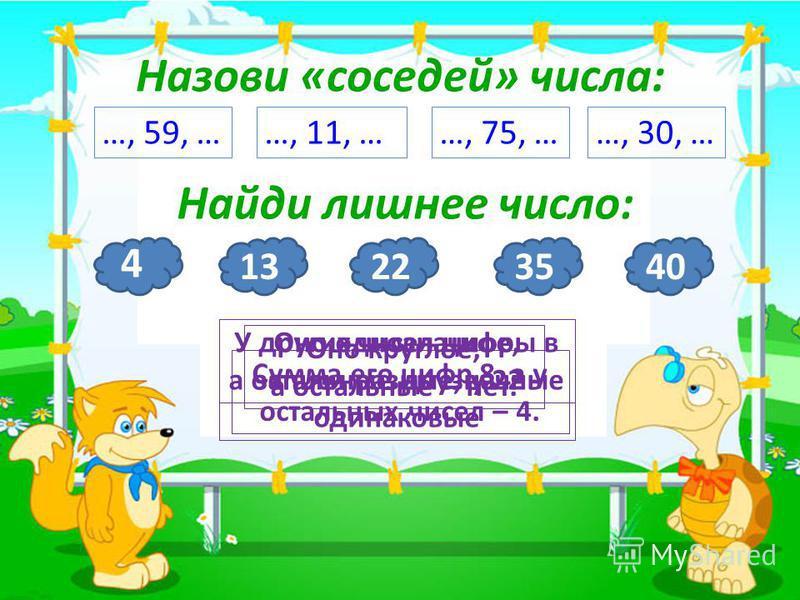 3 Назови «соседей» числа: …, 59, ……, 11, ……, 75, ……, 30, … Найди лишнее число: 4 Оно однозначное, а остальные двузначные 1322 У других чисел цифры в записи разные, у 22 - одинаковые 35 Сумма его цифр 8, а у остальных чисел – 4. 40 Оно круглое, а оста