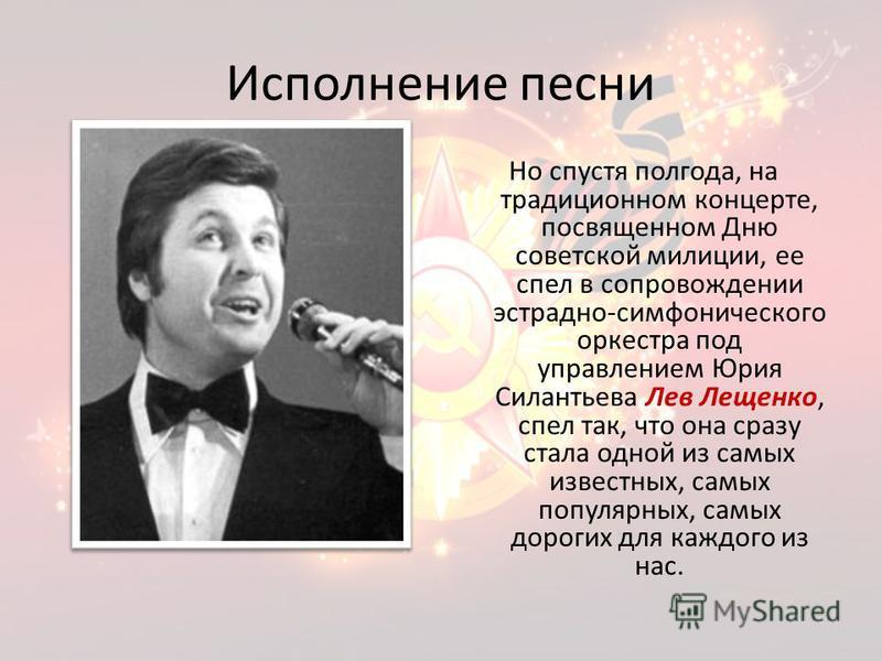 Исполнение песни Но спустя полгода, на традиционном концерте, посвященном Дню советской милиции, ее спел в сопровождении эстрадно-симфонического оркестра под управлением Юрия Силантьева Лев Лещенко, спел так, что она сразу стала одной из самых извест