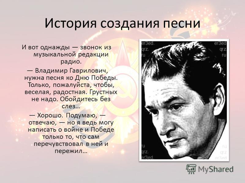 История создания песни И вот однажды звонок из музыкальной редакции радио. Владимир Гаврилович, нужна песня ко Дню Победы. Только, пожалуйста, чтобы, веселая, радостная. Грустных не надо. Обойдитесь без слез… Хорошо. Подумаю, отвечаю, но я ведь могу