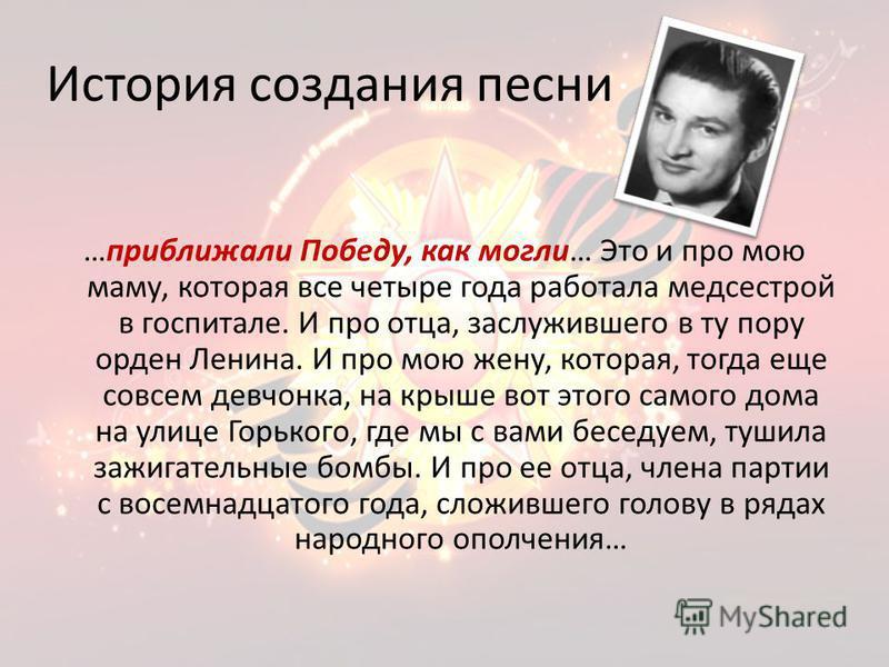 История создания песни …приближали Победу, как могли… Это и про мою маму, которая все четыре года работала медсестрой в госпитале. И про отца, заслужившего в ту пору орден Ленина. И про мою жену, которая, тогда еще совсем девчонка, на крыше вот этого