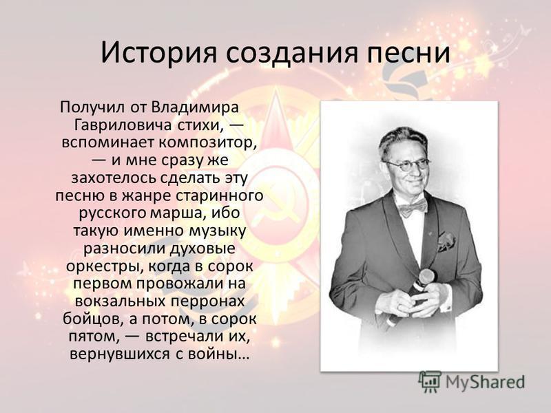 История создания песни Получил от Владимира Гавриловича стихи, вспоминает композитор, и мне сразу же захотелось сделать эту песню в жанре старинного русского марша, ибо такую именно музыку разносили духовые оркестры, когда в сорок первом провожали на