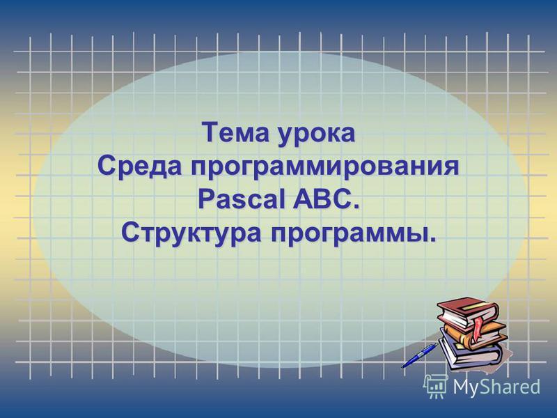 Тема урока Среда программирования Pascal ABC. Структура программы.