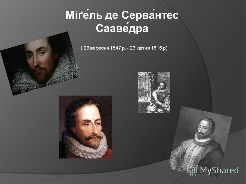 ( 29 вересня 1547 р. - 23 квітня 1616 р) Міґе́ль де Серва́нтес Сааве́дра