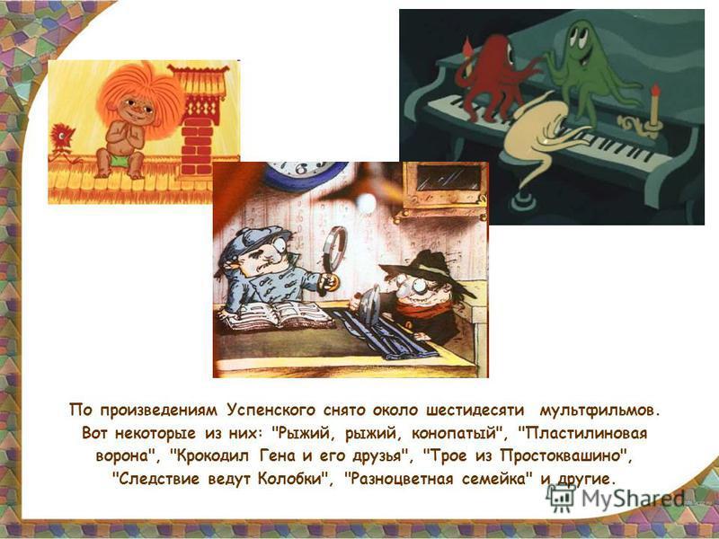 По произведениям Успенского снято около шестидесяти мультфильмов. Вот некоторые из них: