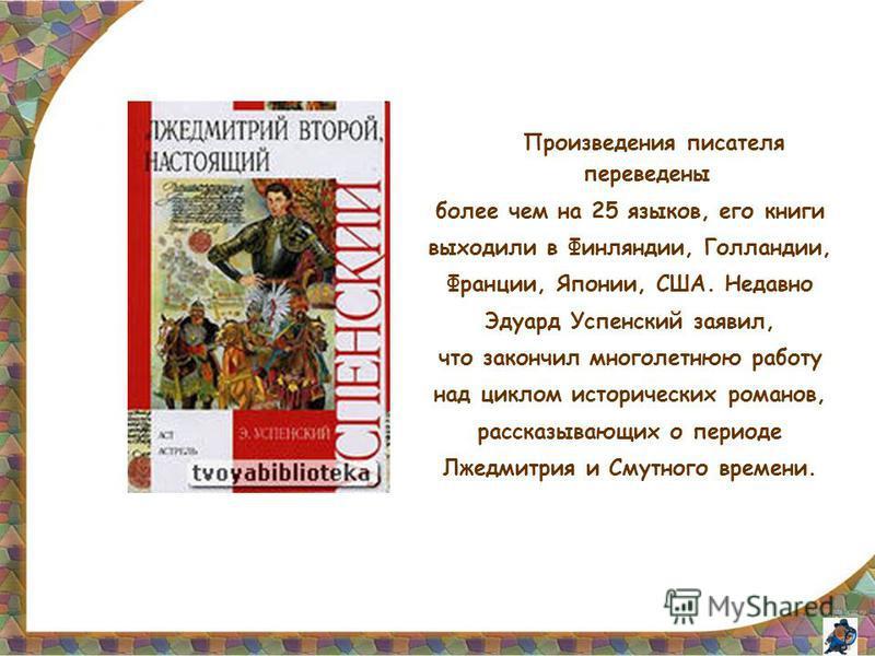 Произведения писателя переведены более чем на 25 языков, его книги выходили в Финляндии, Голландии, Франции, Японии, США. Недавно Эдуард Успенский заявил, что закончил многолетнюю работу над циклом исторических романов, рассказывающих о периоде Лжедм