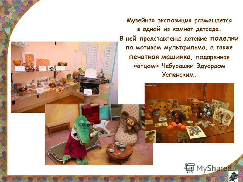 Музейная экспозиция размещается в одной из комнат детсада. В ней представлены детские поделки по мотивам мультфильма, а также печатная машинка, подаренная «отцом» Чебурашки Эдуардом Успенским.