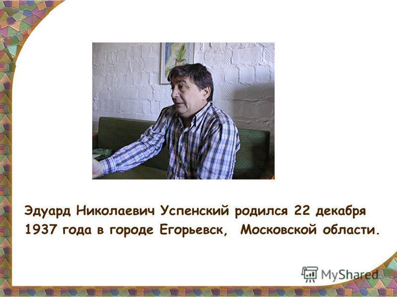 Эдуард Николаевич Успенский родился 22 декабря 1937 года в городе Егорьевск, Московской области.