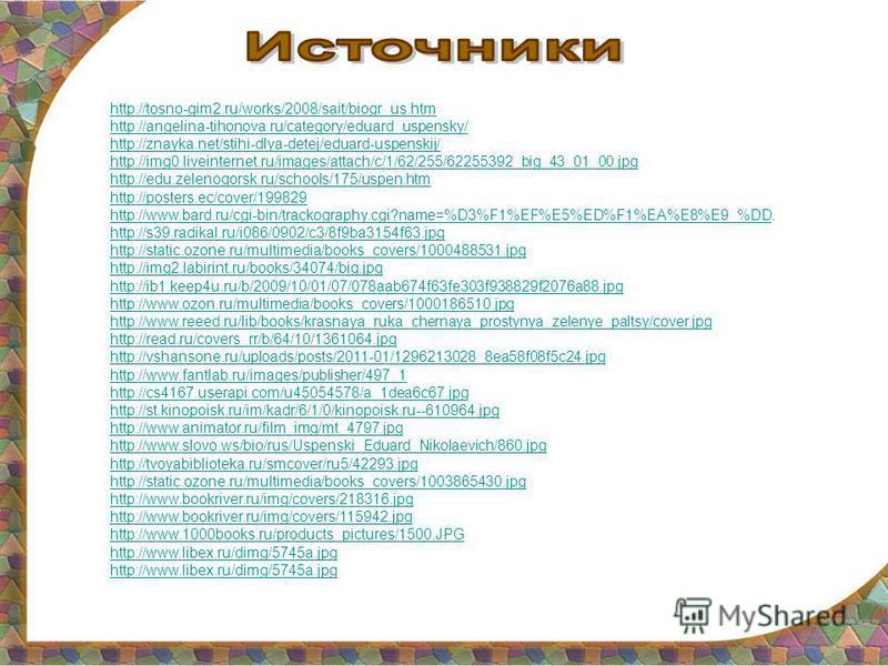 http://tosno-gim2.ru/works/2008/sait/biogr_us.htm http://angelina-tihonova.ru/category/eduard_uspensky/ http://znayka.net/stihi-dlya-detej/eduard-uspenskij/ http://img0.liveinternet.ru/images/attach/c/1/62/255/62255392_big_43_01_00. jpg http://edu.ze