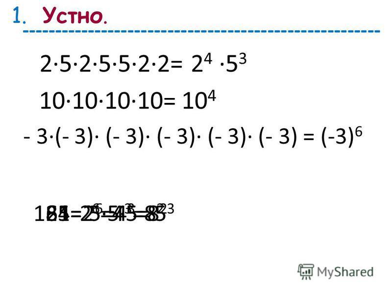 2525522= - 3·(- 3)· (- 3)· (- 3)· (- 3)· (- 3) = 10101010= 2 4 5 3 (-3) 6 10 4 125=64=81=555= 5 3 2 6 =4 3 =8 2 1.Устно. ------------------------------------------------------