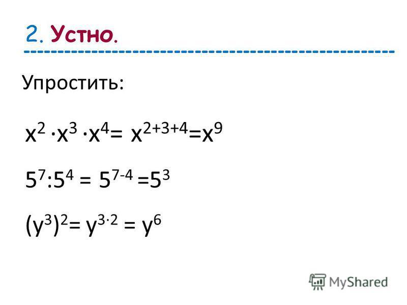 2. Упростить: х 2 х 3 х 4 =х 2+3+4 =х 9 5 7 :5 4 =5 7-4 =5 3 (у 3 ) 2 =у 32 = у 6 Устно. ------------------------------------------------------