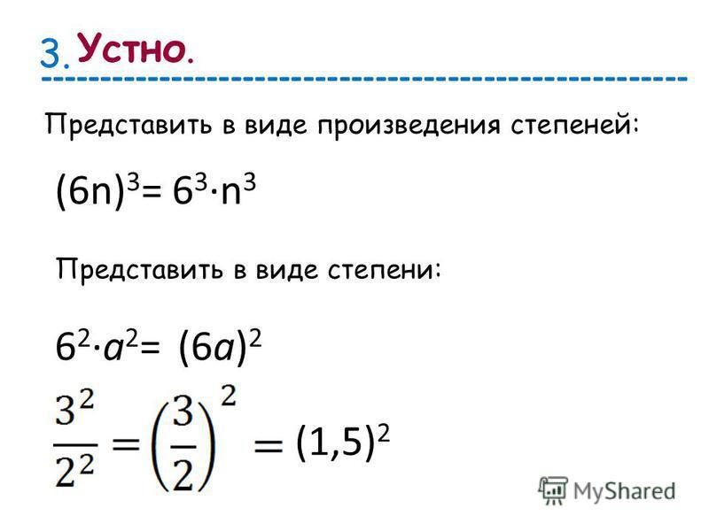 Представить в виде произведения степеней: 3. (6n) 3 =6 3n 3 Представить в виде степени: 6 2 а 2 =(6 а) 2 (1,5) 2 Устно. ------------------------------------------------------