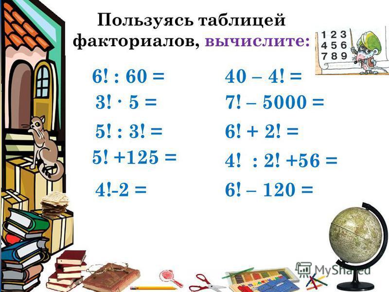 Пользуясь таблицей факториалов, вычислите: 4!-2 = 6! : 60 = 3! 5 = 5! : 3! = 5! +125 = 6! – 120 = 40 – 4! = 7! – 5000 = 6! + 2! = 4! : 2! +56 =