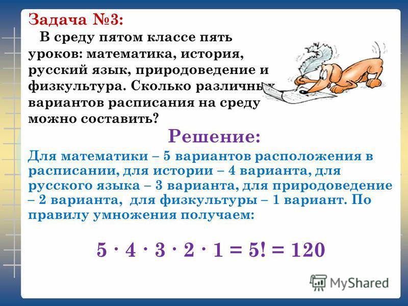 В среду пятом классе пять уроков: математика, история, русский язык, природоведение и физкультура. Сколько различных вариантов расписания на среду можно составить? Задача 3: Для математики – 5 вариантов расположения в расписании, для истории – 4 вари