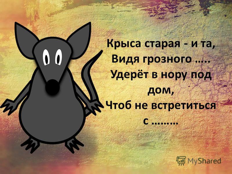 Крыса старая - и та, Видя грозного ….. Удерёт в нору под дом, Чтоб не встретиться с ………