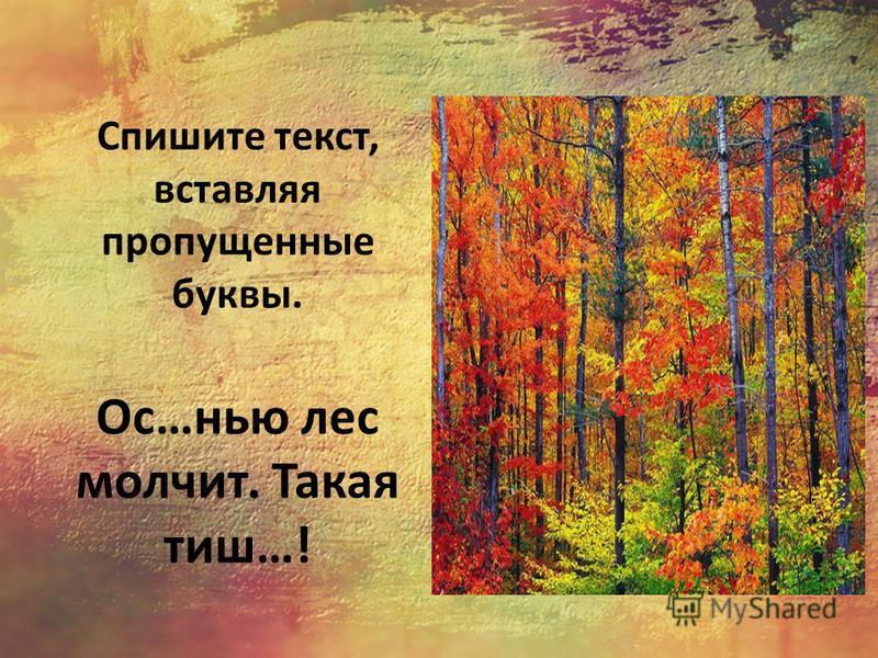 Спишите текст, вставляя пропущенные буквы. Ос…нью лес молчит. Такая тиш…!