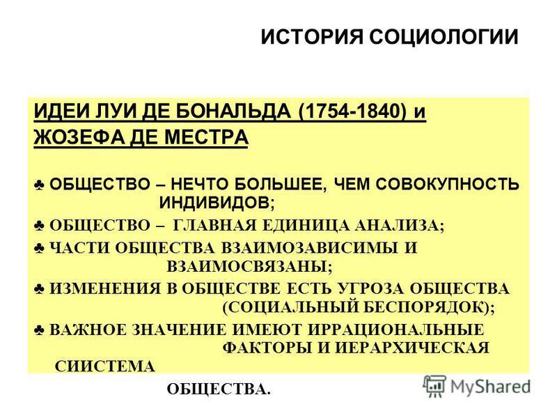 ИСТОРИЯ СОЦИОЛОГИИ ИДЕИ ЛУИ ДЕ БОНАЛЬДА (1754-1840) и ЖОЗЕФА ДЕ МЕСТРА ОБЩЕСТВО – НЕЧТО БОЛЬШЕЕ, ЧЕМ СОВОКУПНОСТЬ ИНДИВИДОВ; ОБЩЕСТВО – ГЛАВНАЯ ЕДИНИЦА АНАЛИЗА; ЧАСТИ ОБЩЕСТВА ВЗАИМОЗАВИСИМЫ И ВЗАИМОСВЯЗАНЫ; ИЗМЕНЕНИЯ В ОБЩЕСТВЕ ЕСТЬ УГРОЗА ОБЩЕСТВА